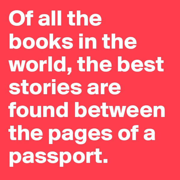 Of all the books in the world, the best stories are found between the pages of a passport.