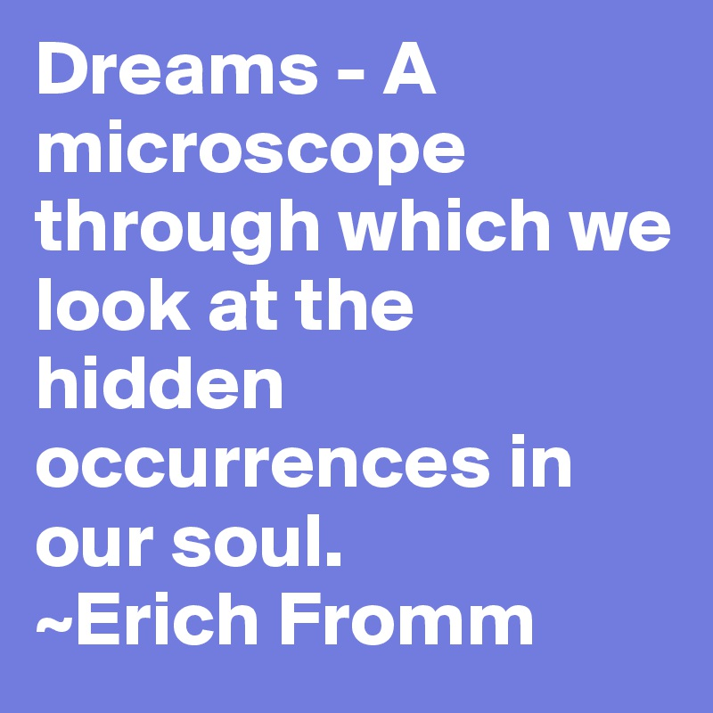 Dreams - A microscope through which we look at the hidden occurrences in our soul.  ~Erich Fromm