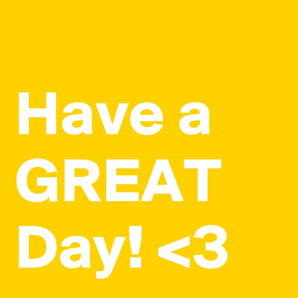 Have a  GREAT Day! <3