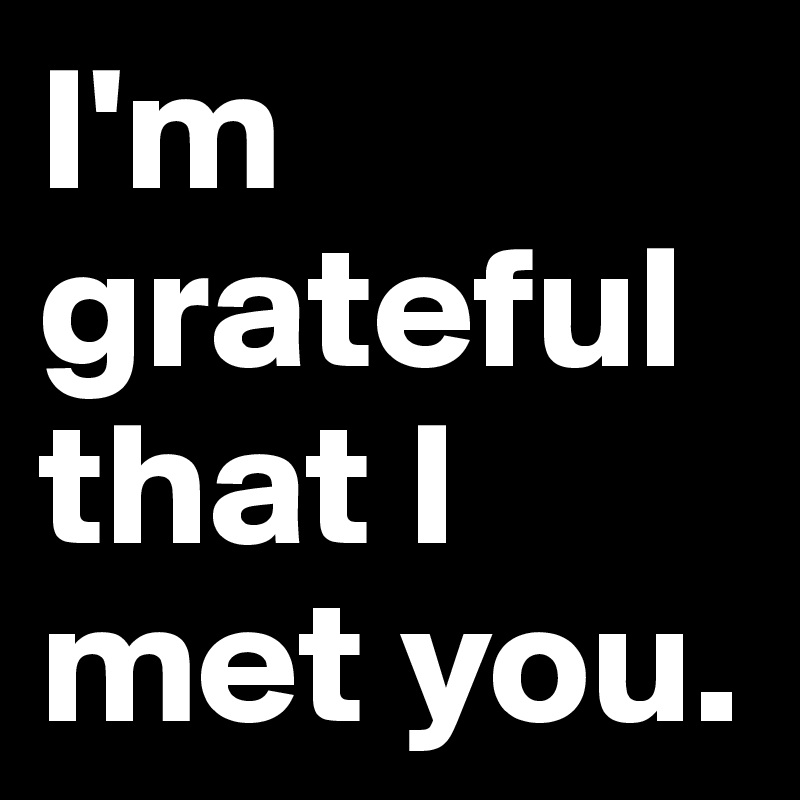 I'm grateful that I met you.