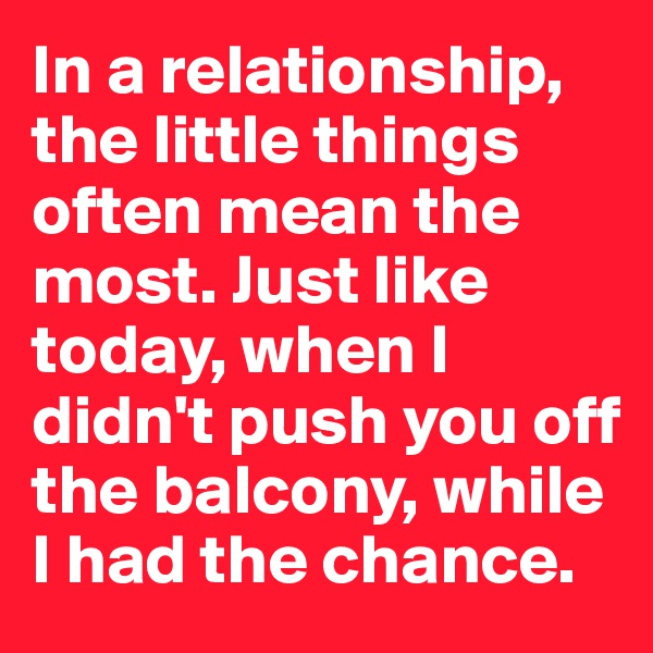 In a relationship, the little things often mean the most. Just like today, when I didn't push you off the balcony, while I had the chance.