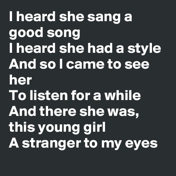 I heard she sang a good song I heard she had a style And so I came to see her To listen for a while And there she was, this young girl A stranger to my eyes