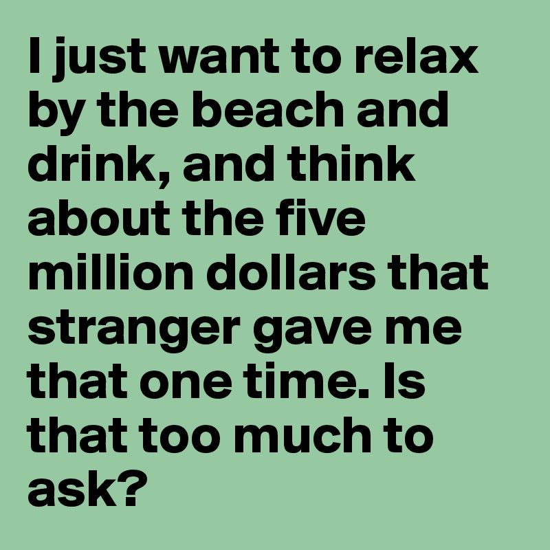 I just want to relax by the beach and drink, and think about the five million dollars that stranger gave me that one time. Is that too much to ask?