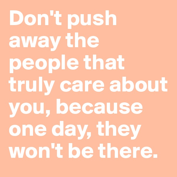 Don't push away the people that truly care about you, because one day, they won't be there.