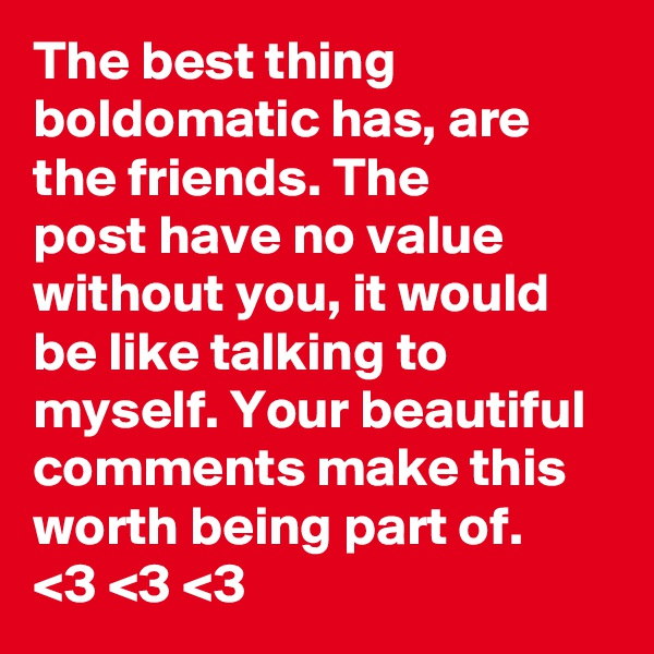 The best thing  boldomatic has, are  the friends. The post have no value without you, it would be like talking to myself. Your beautiful comments make this worth being part of. <3 <3 <3