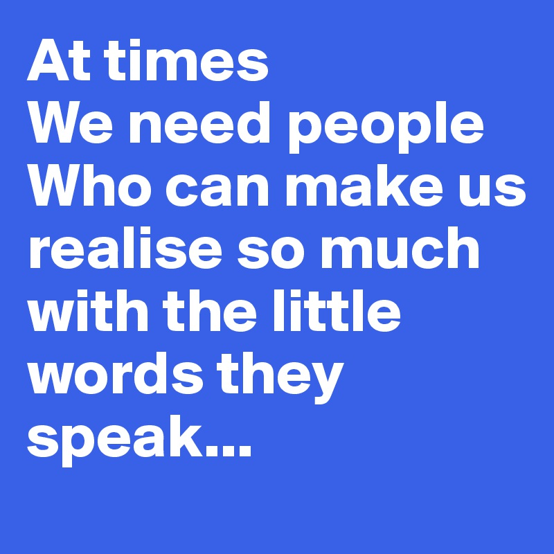 At times  We need people  Who can make us realise so much  with the little words they speak...
