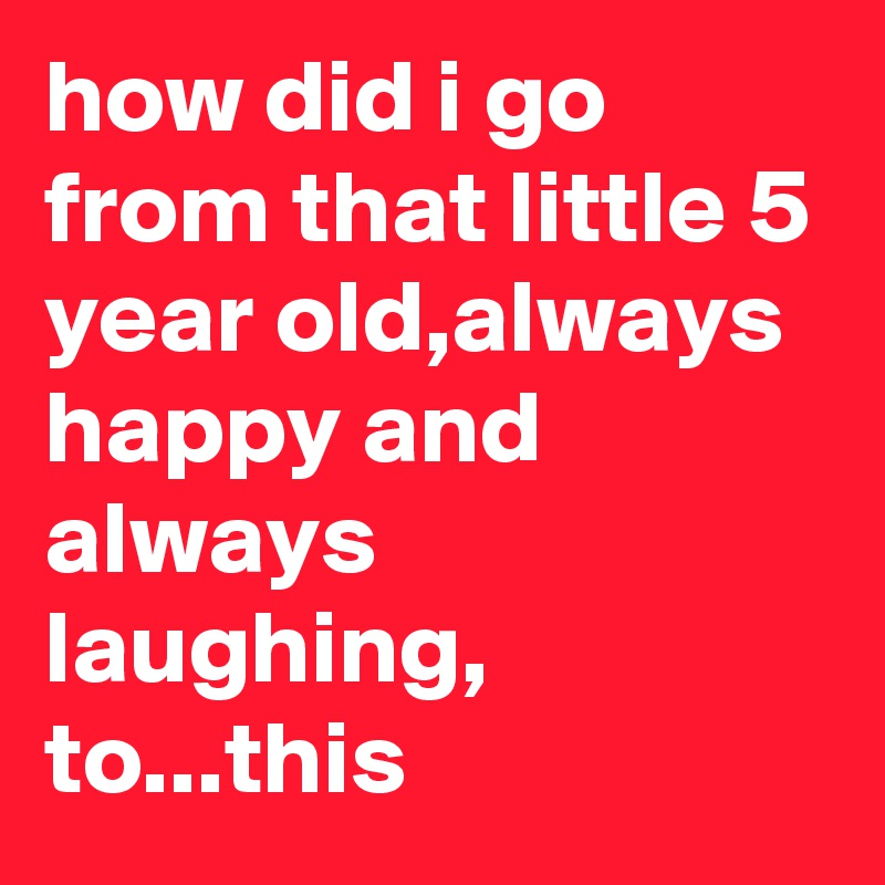 how did i go from that little 5 year old,always happy and always laughing, to...this