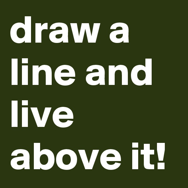 draw a line and live above it!