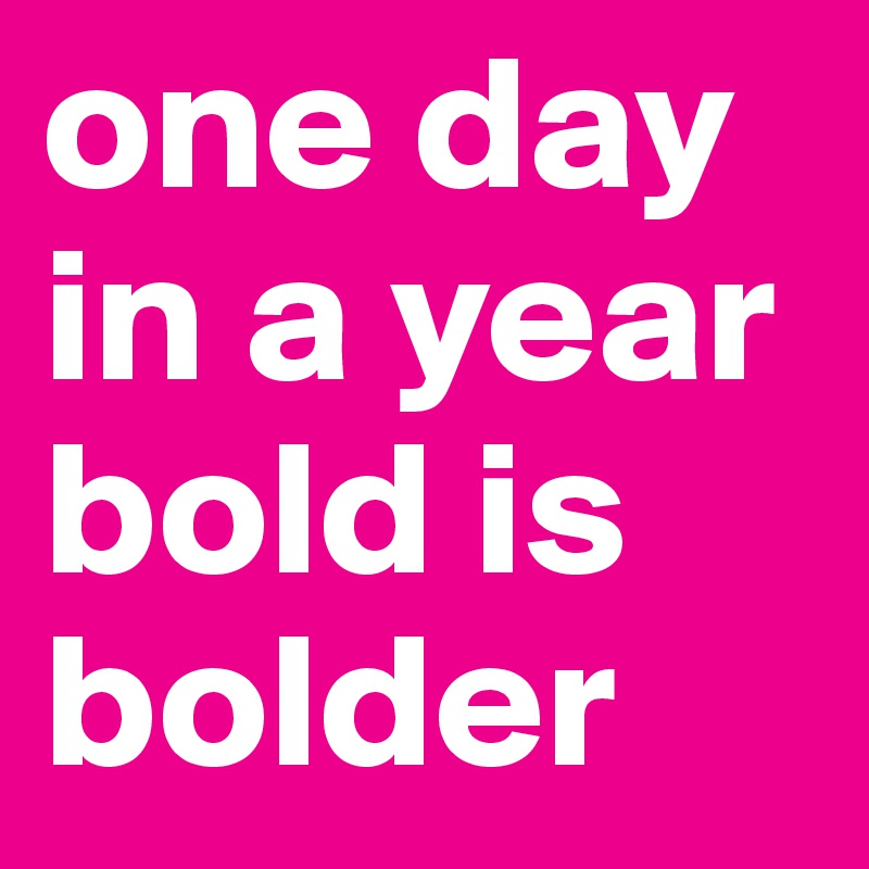 one day in a year bold is bolder