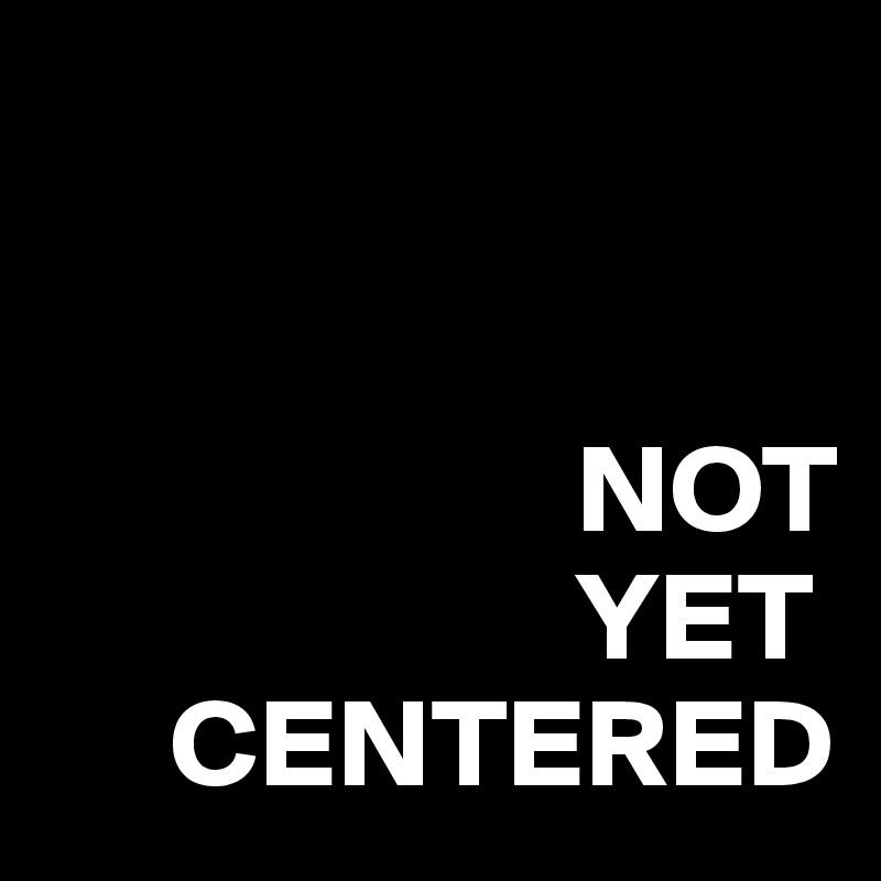 NOT                      YET      CENTERED