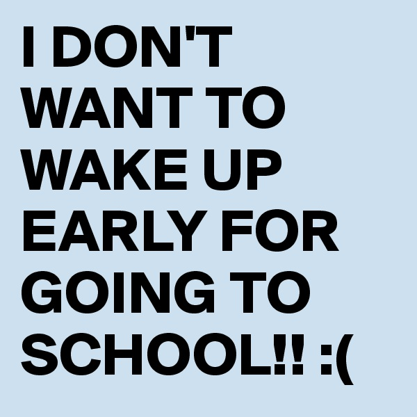I DON'T WANT TO WAKE UP EARLY FOR GOING TO SCHOOL!! :(