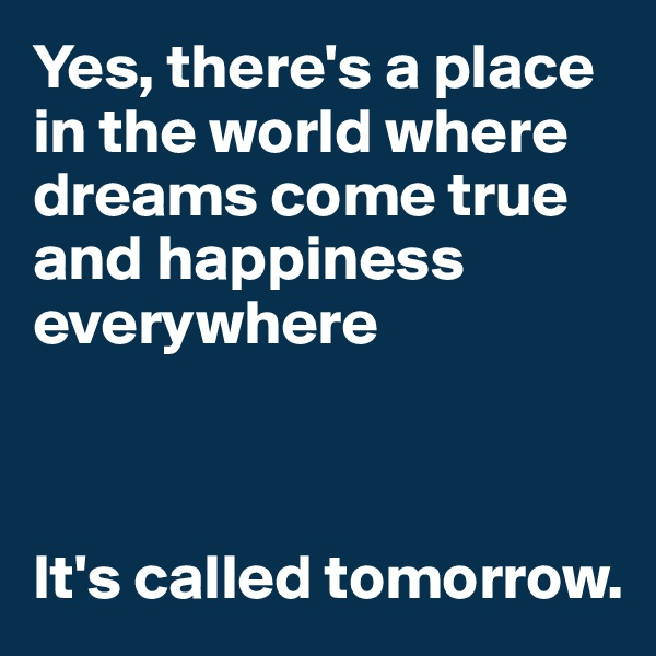 Yes, there's a place in the world where dreams come true and happiness everywhere    It's called tomorrow.