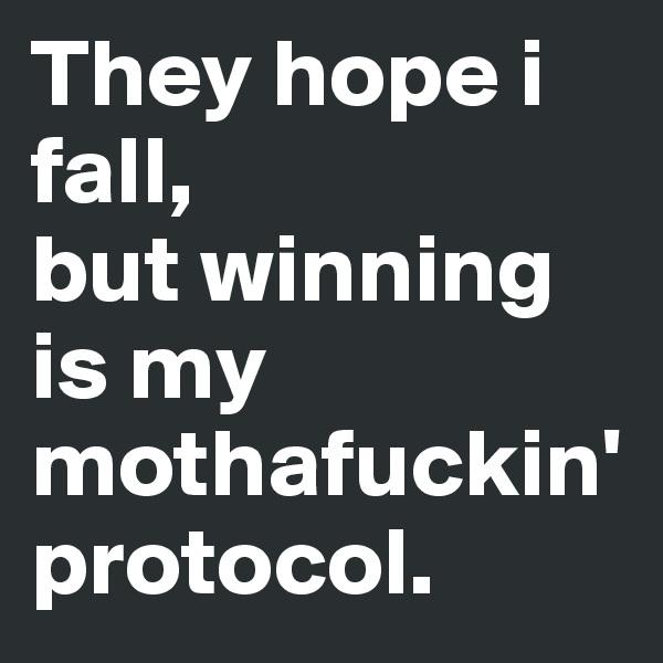 They hope i fall, but winning is my mothafuckin' protocol.
