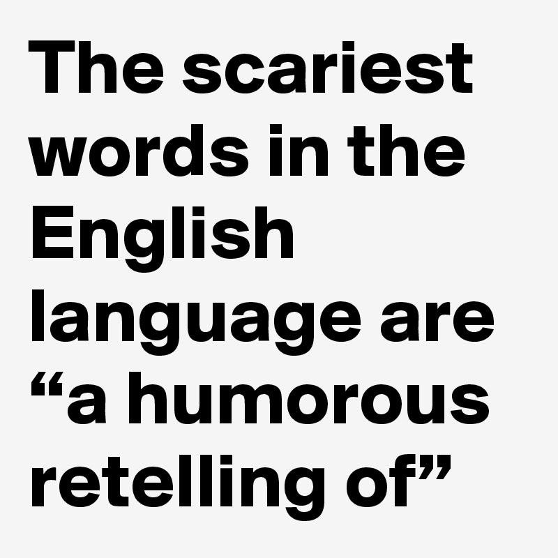 """The scariest words in the English language are """"a humorous retelling of"""""""