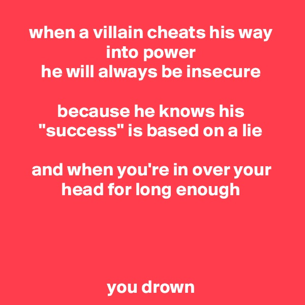 "when a villain cheats his way into power he will always be insecure  because he knows his ""success"" is based on a lie  and when you're in over your head for long enough     you drown"