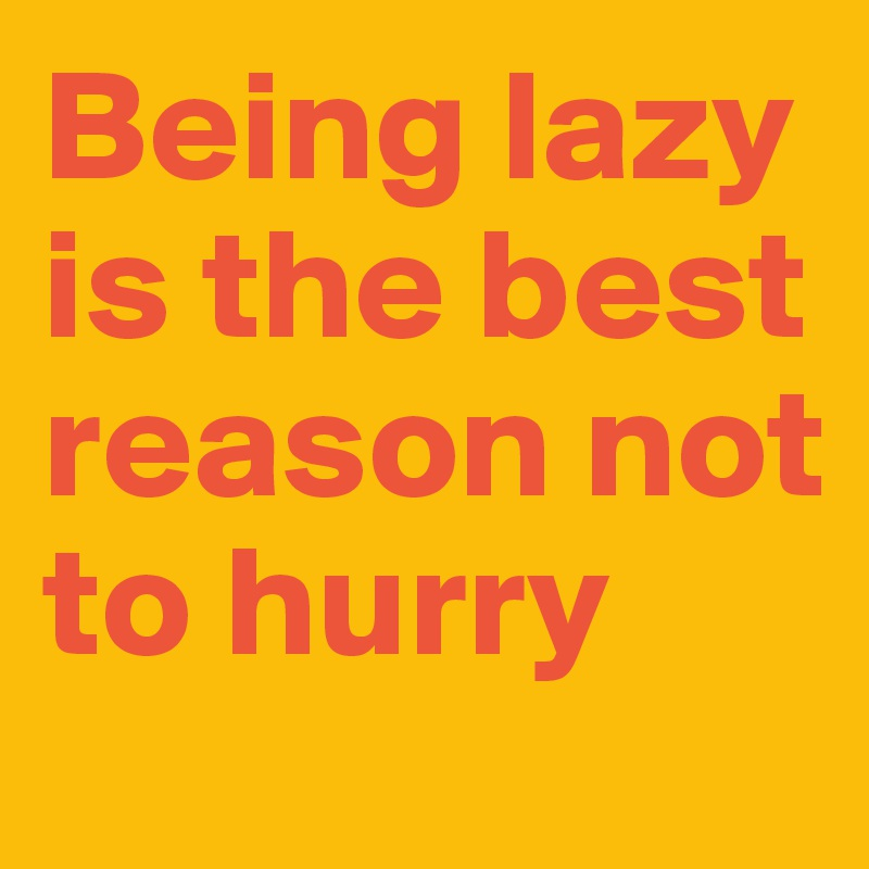 Being lazy is the best reason not to hurry