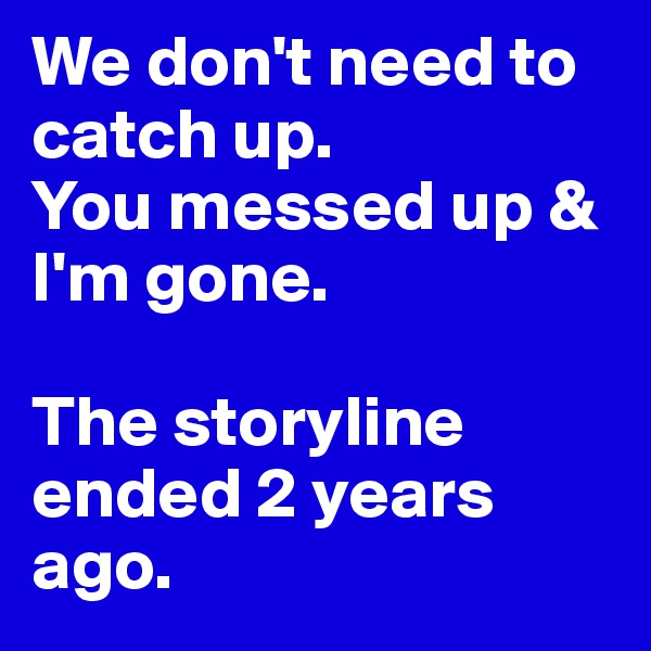 We don't need to catch up.  You messed up & I'm gone.   The storyline ended 2 years ago.
