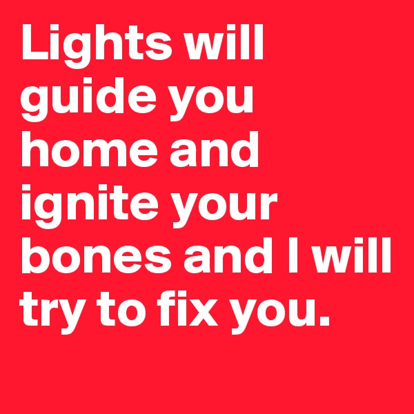 Lights will guide you home and ignite your bones and I will try to fix you.