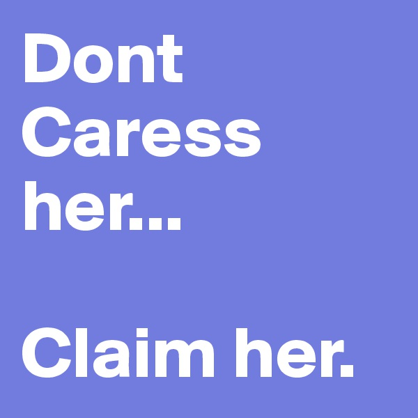 Dont Caress her...  Claim her.