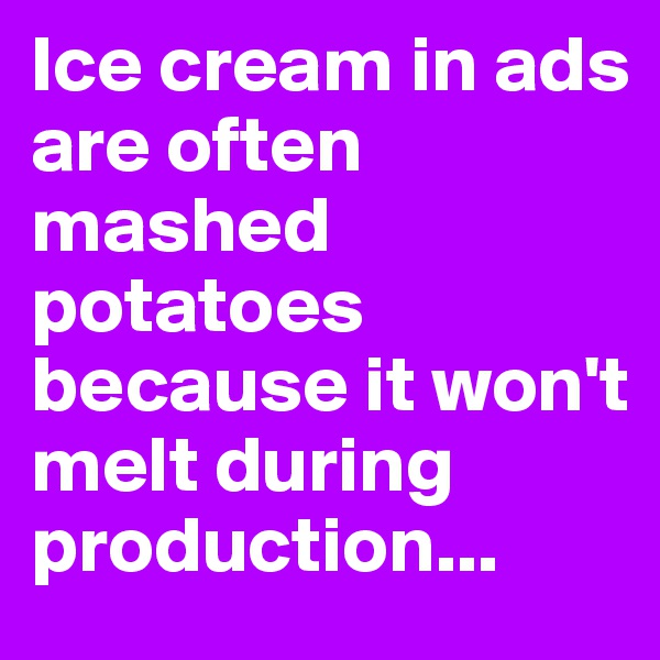 Ice cream in ads are often mashed potatoes because it won't melt during production...