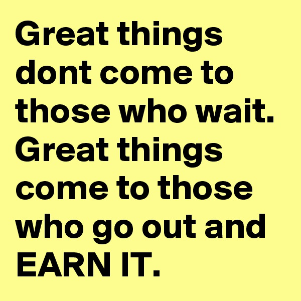 Great things dont come to those who wait. Great things come to those who go out and EARN IT.