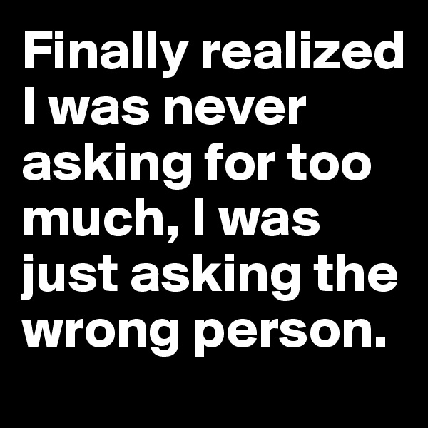 Finally realized I was never asking for too much, I was just asking the wrong person.