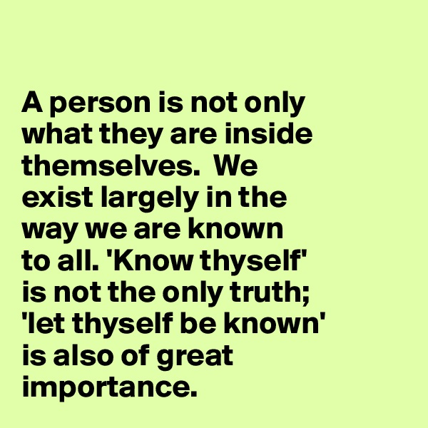A person is not only  what they are inside themselves.  We  exist largely in the  way we are known  to all. 'Know thyself'  is not the only truth;  'let thyself be known'  is also of great  importance.