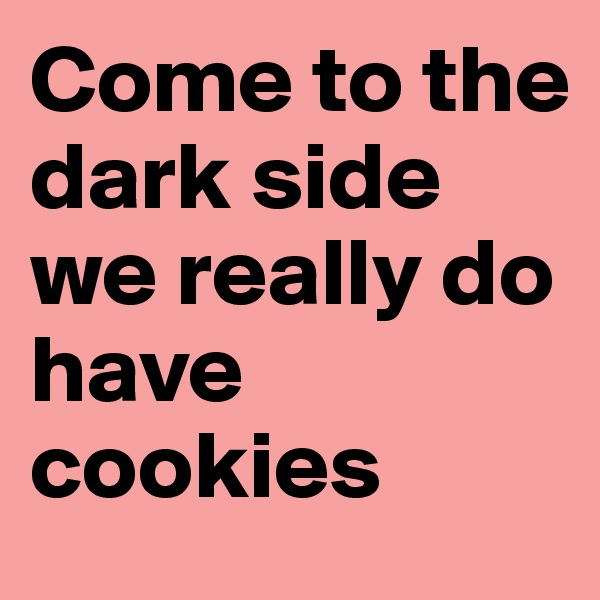 Come to the dark side we really do have cookies