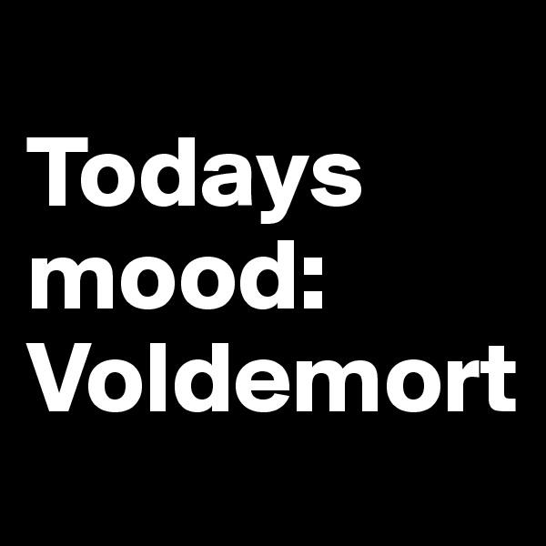 Todays mood: Voldemort