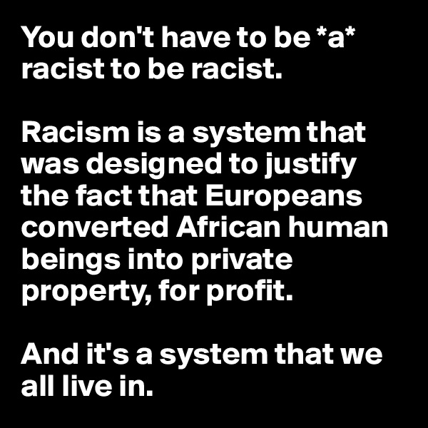 You don't have to be *a* racist to be racist.  Racism is a system that was designed to justify the fact that Europeans converted African human beings into private property, for profit.   And it's a system that we all live in.
