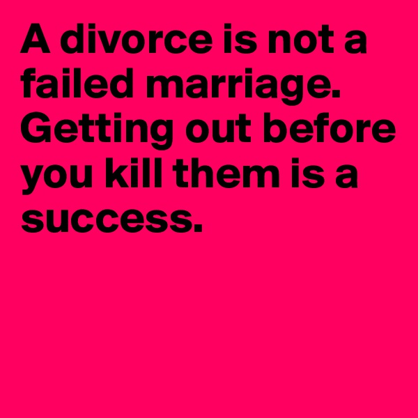 A divorce is not a failed marriage. Getting out before you kill them is a success.
