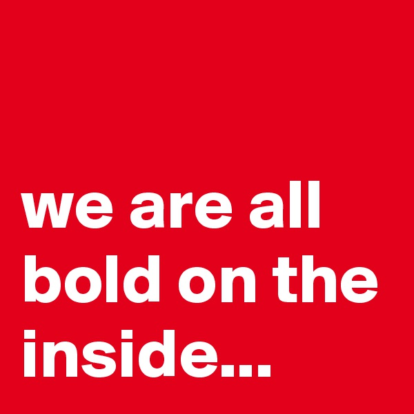 we are all bold on the inside...