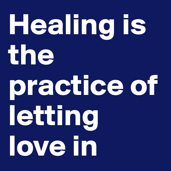Healing is the practice of letting love in