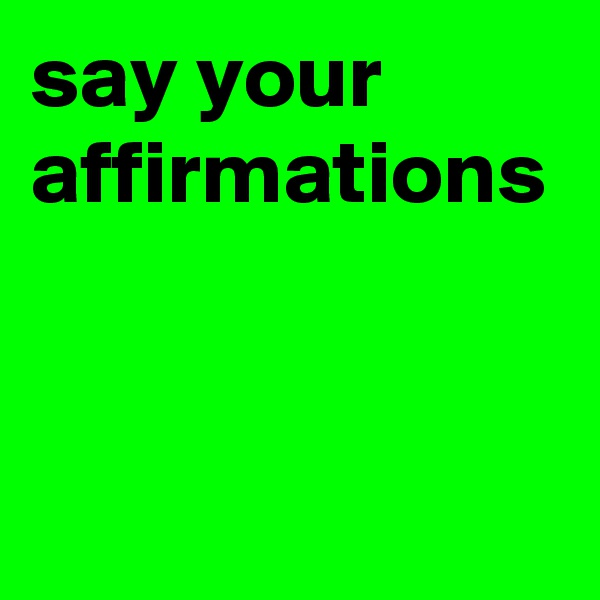 say your affirmations