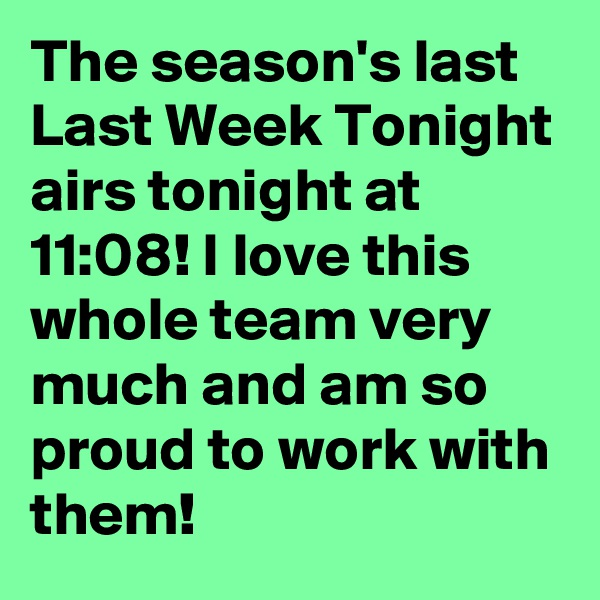 The season's last Last Week Tonight airs tonight at 11:08! I love this whole team very much and am so proud to work with them!