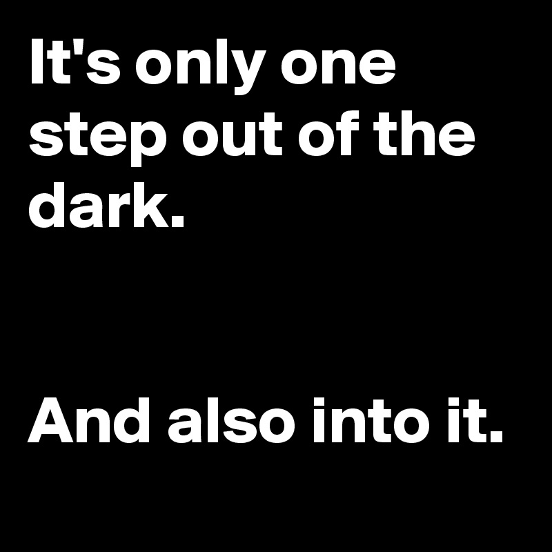 It's only one step out of the dark.   And also into it.