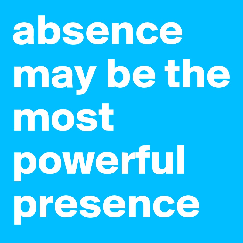 absence may be the most powerful presence