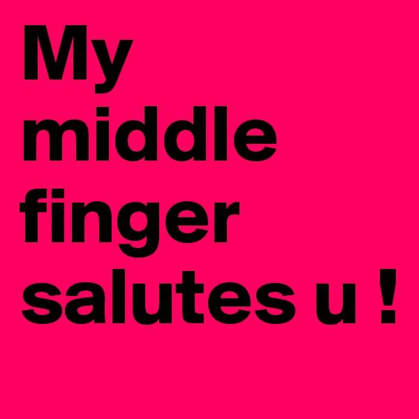 My middle finger salutes u !