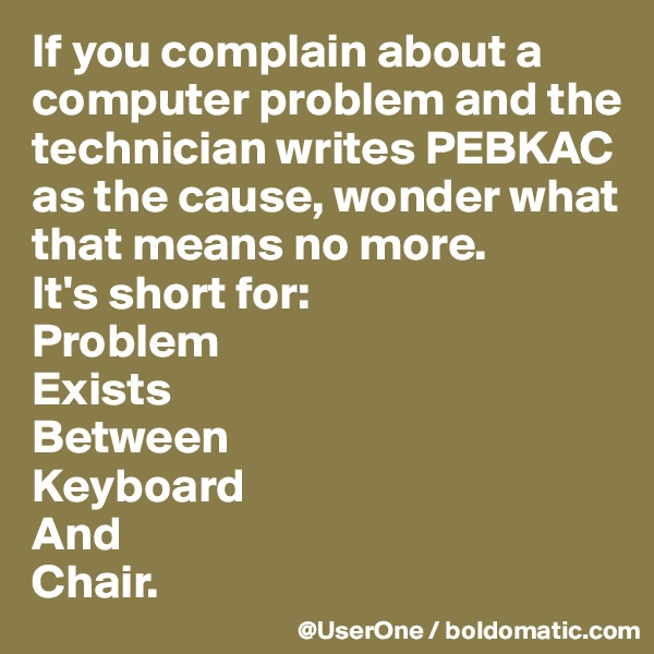 If you complain about a computer problem and the technician writes PEBKAC as the cause, wonder what that means no more. It's short for: Problem Exists Between Keyboard And Chair.