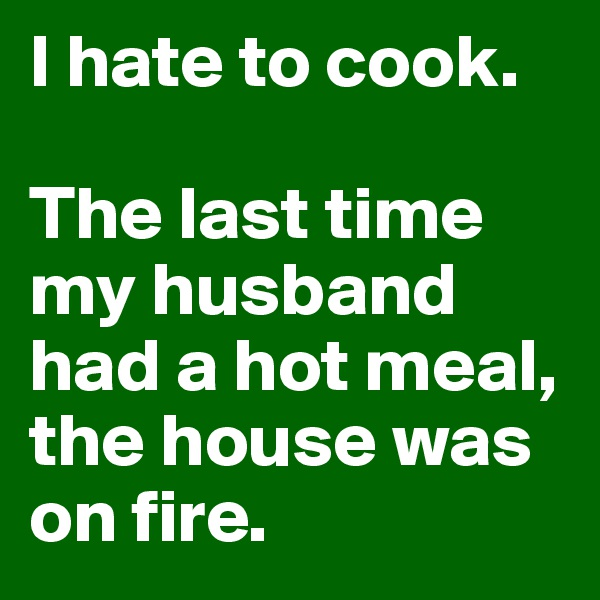 I hate to cook.   The last time my husband had a hot meal, the house was on fire.