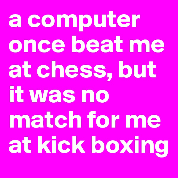 a computer once beat me at chess, but it was no match for me at kick boxing
