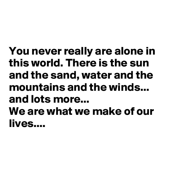You never really are alone in this world. There is the sun and the sand, water and the mountains and the winds... and lots more... We are what we make of our lives....