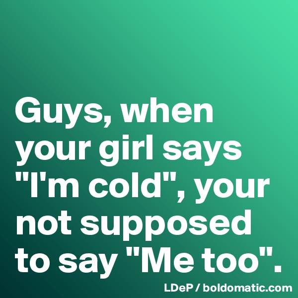 """Guys, when your girl says """"I'm cold"""", your not supposed to say """"Me too""""."""