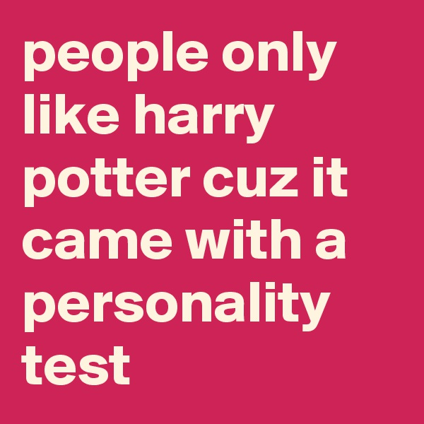 people only like harry potter cuz it came with a personality test