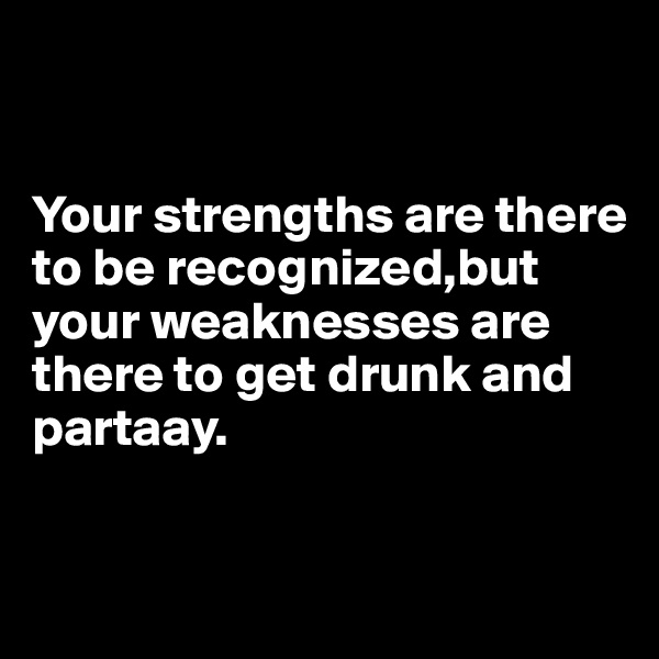 Your strengths are there to be recognized,but your weaknesses are there to get drunk and partaay.