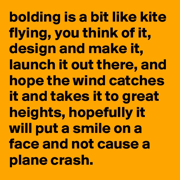 bolding is a bit like kite flying, you think of it, design and make it, launch it out there, and hope the wind catches it and takes it to great heights, hopefully it will put a smile on a face and not cause a plane crash.
