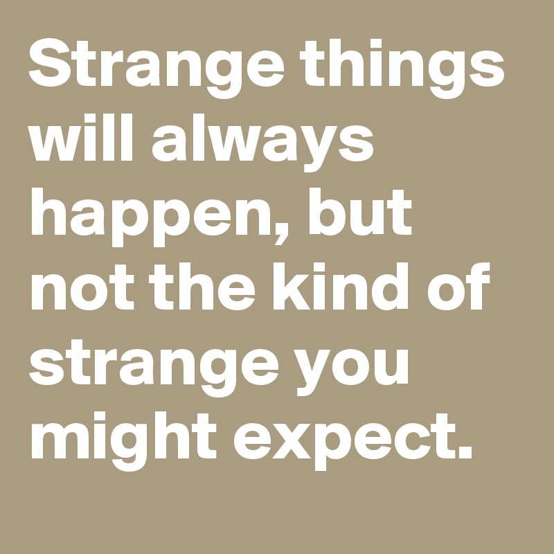 Strange things will always happen, but not the kind of strange you might expect.