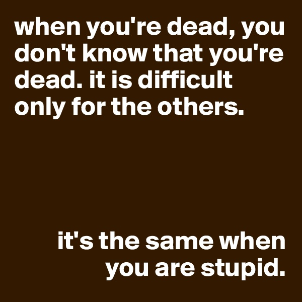 when you're dead, you don't know that you're dead. it is difficult only for the others.             it's the same when                   you are stupid.