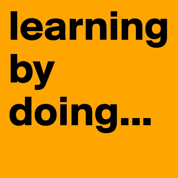 learning by doing...