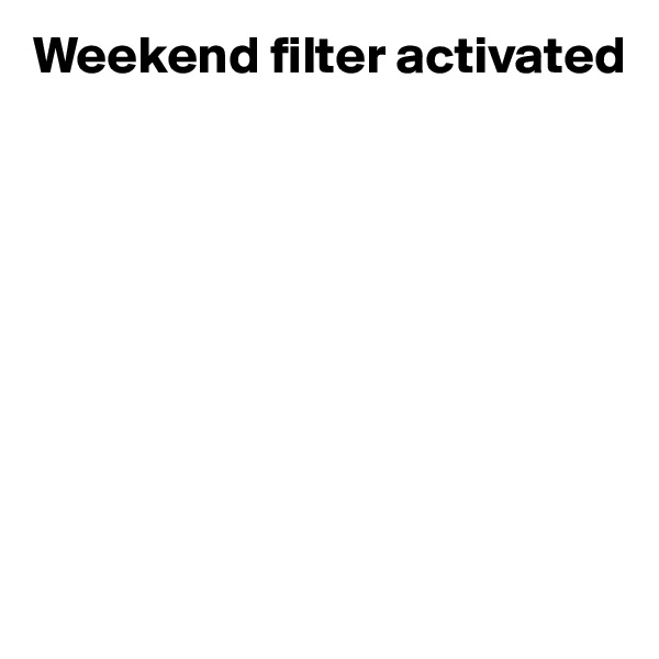 Weekend filter activated